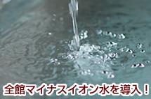 全館マイナスイオン水を導入